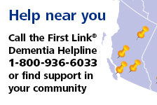 Help Near You: Call the First Link Dementia Helpline (1-800-936-6033) or find support in your community.